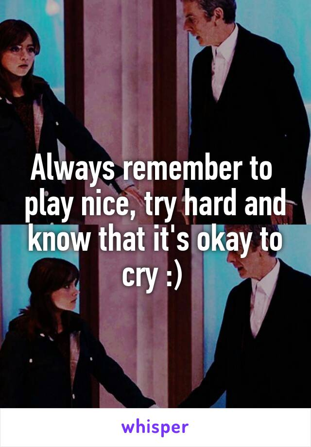 Always remember to  play nice, try hard and know that it's okay to cry :)