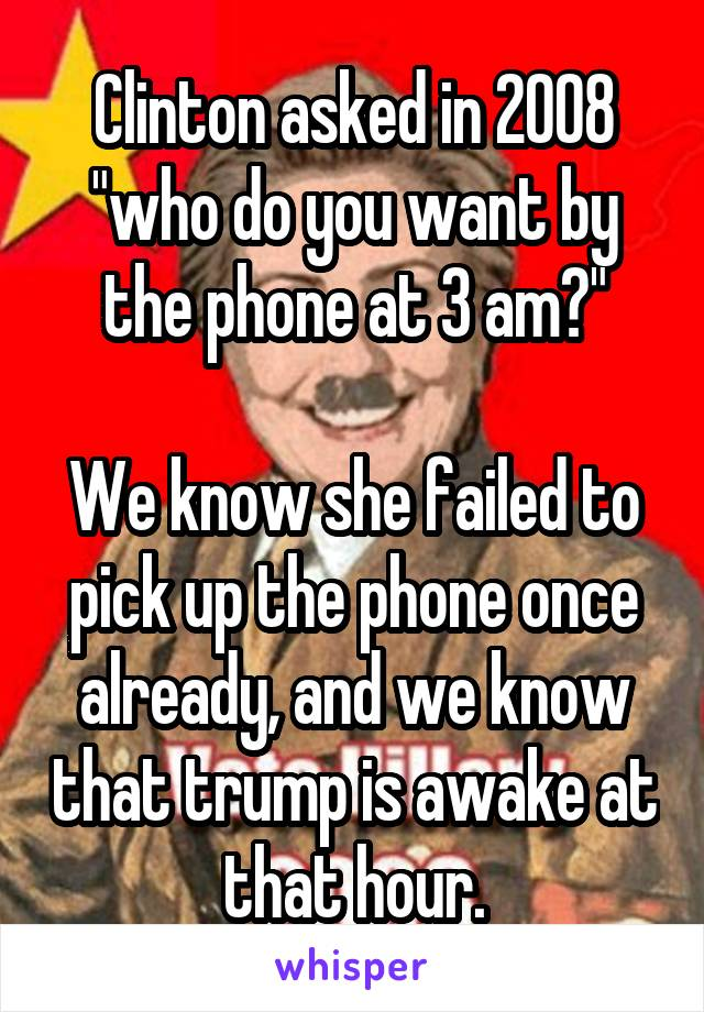 """Clinton asked in 2008 """"who do you want by the phone at 3 am?""""  We know she failed to pick up the phone once already, and we know that trump is awake at that hour."""