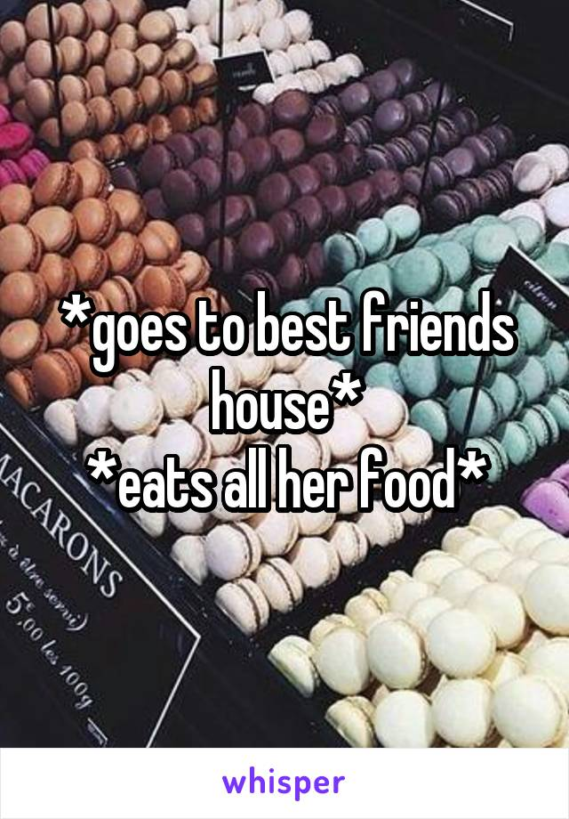 *goes to best friends house* *eats all her food*