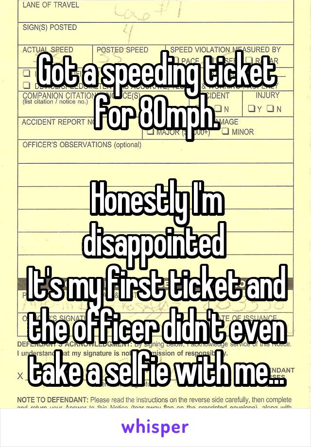 Got a speeding ticket for 80mph.  Honestly I'm disappointed  It's my first ticket and the officer didn't even take a selfie with me...