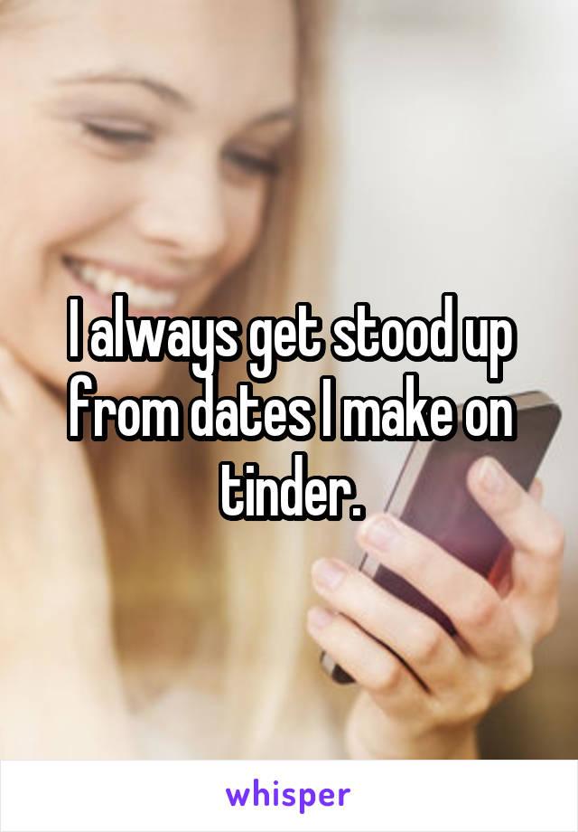 I always get stood up from dates I make on tinder.