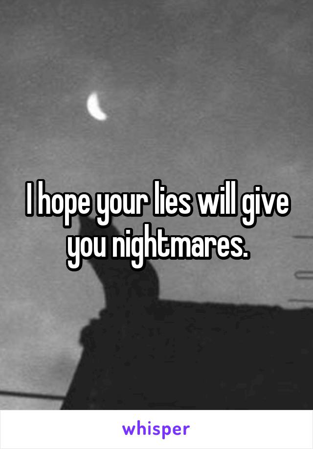 I hope your lies will give you nightmares.