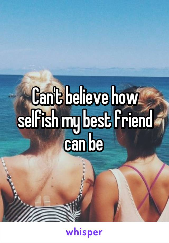 Can't believe how selfish my best friend can be