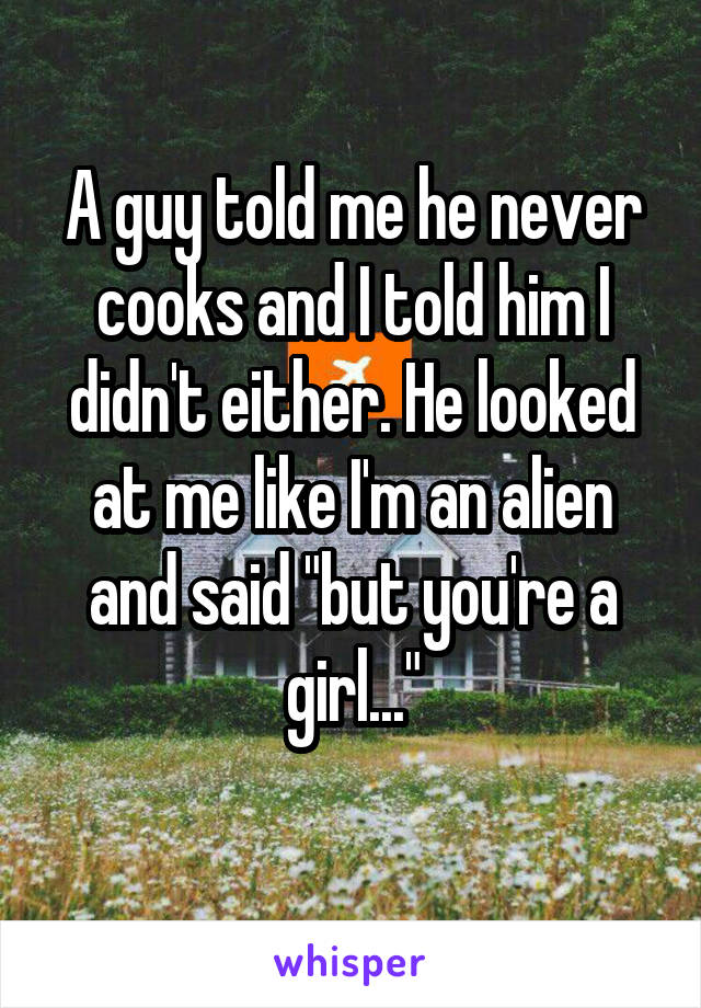"""A guy told me he never cooks and I told him I didn't either. He looked at me like I'm an alien and said """"but you're a girl..."""""""