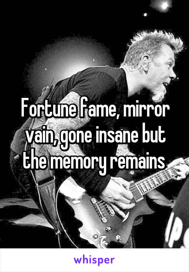 Fortune fame, mirror vain, gone insane but the memory remains