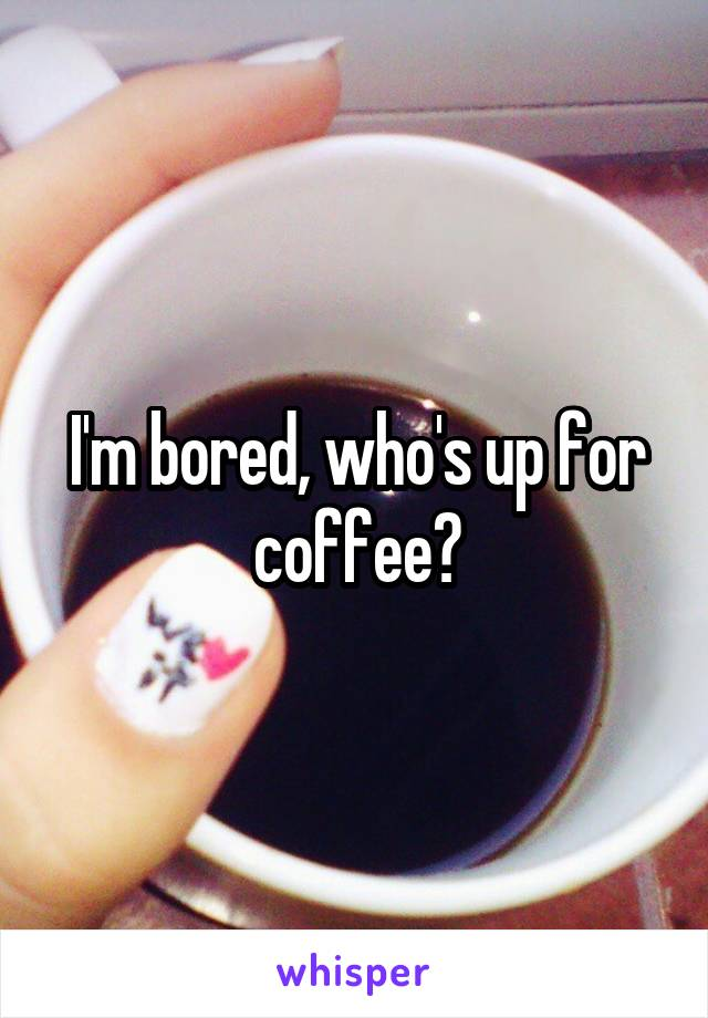 I'm bored, who's up for coffee?