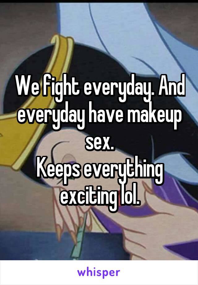 We fight everyday. And everyday have makeup sex. Keeps everything exciting lol.