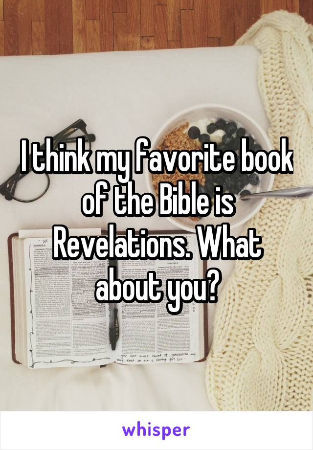I think my favorite book of the Bible is Revelations. What about you?