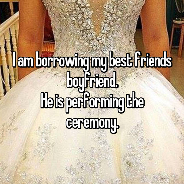 I am borrowing my best friends boyfriend. He is performing the ceremony.