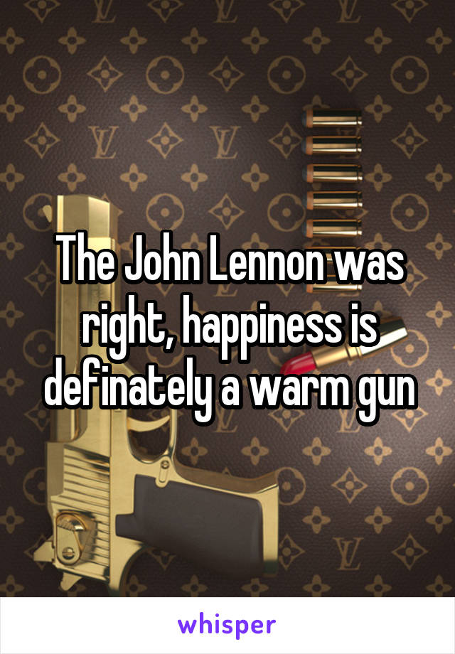 The John Lennon was right, happiness is definately a warm gun