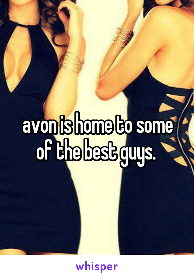 avon is home to some of the best guys.