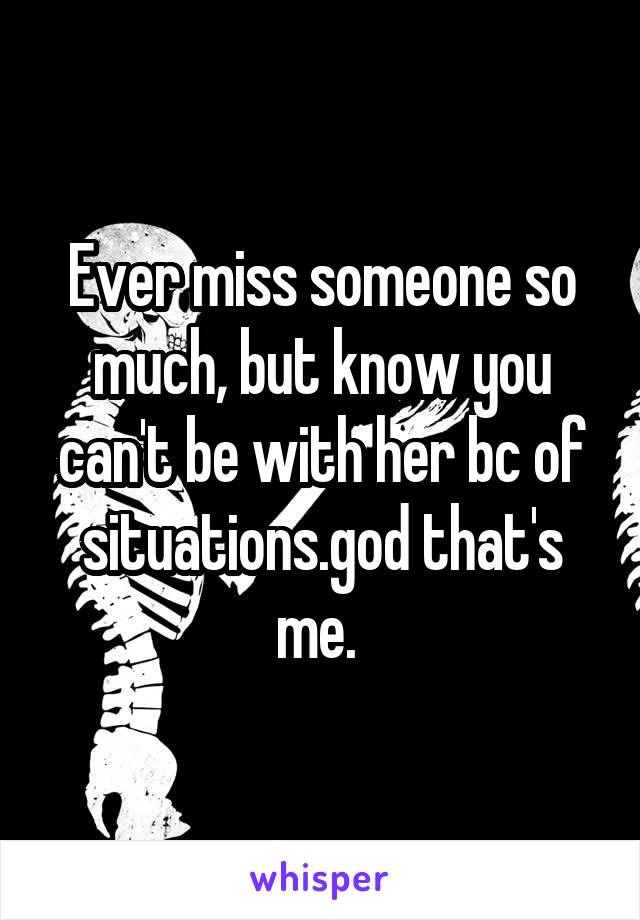 Ever miss someone so much, but know you can't be with her bc of situations.god that's me.