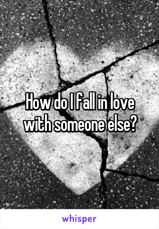 How do I fall in love with someone else?
