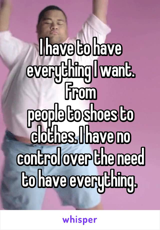 I have to have everything I want. From people to shoes to clothes. I have no control over the need to have everything.