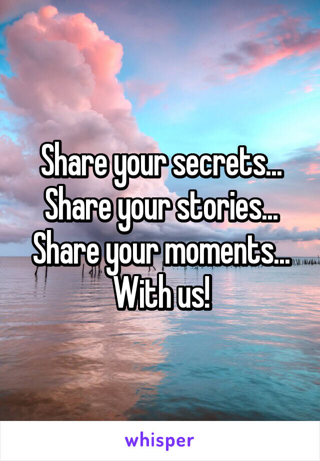 Share your secrets... Share your stories... Share your moments... With us!
