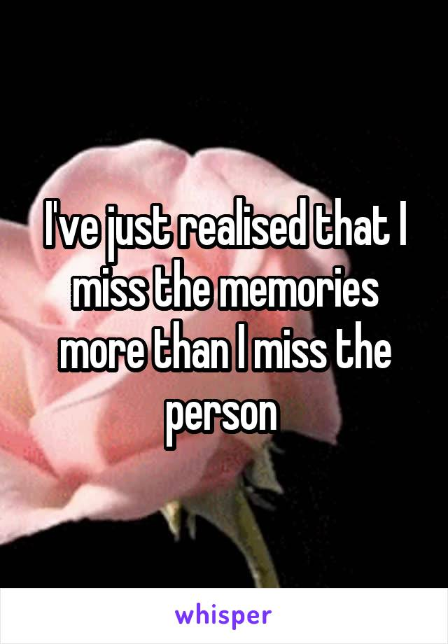 I've just realised that I miss the memories more than I miss the person