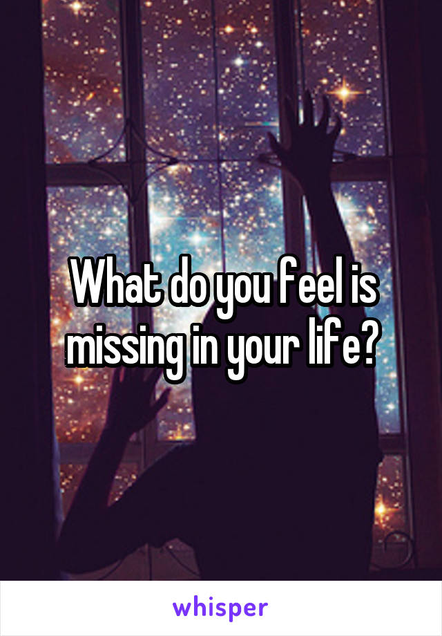 What do you feel is missing in your life?