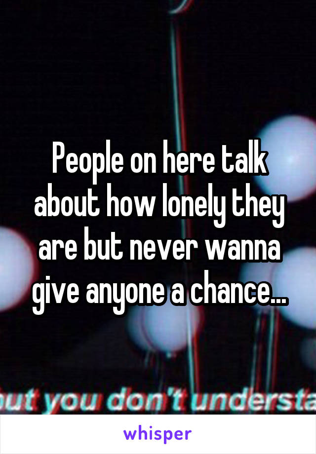 People on here talk about how lonely they are but never wanna give anyone a chance...