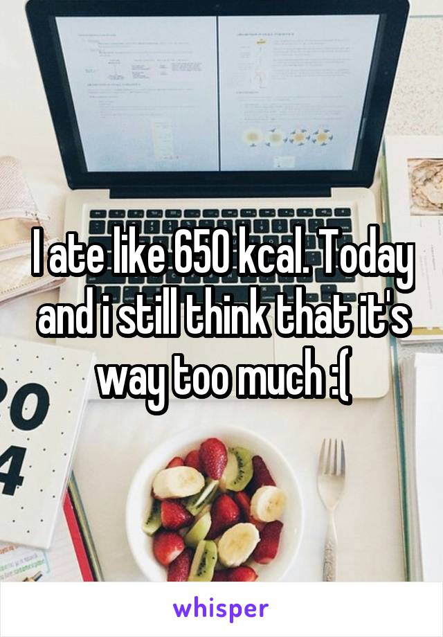 I ate like 650 kcal. Today and i still think that it's way too much :(