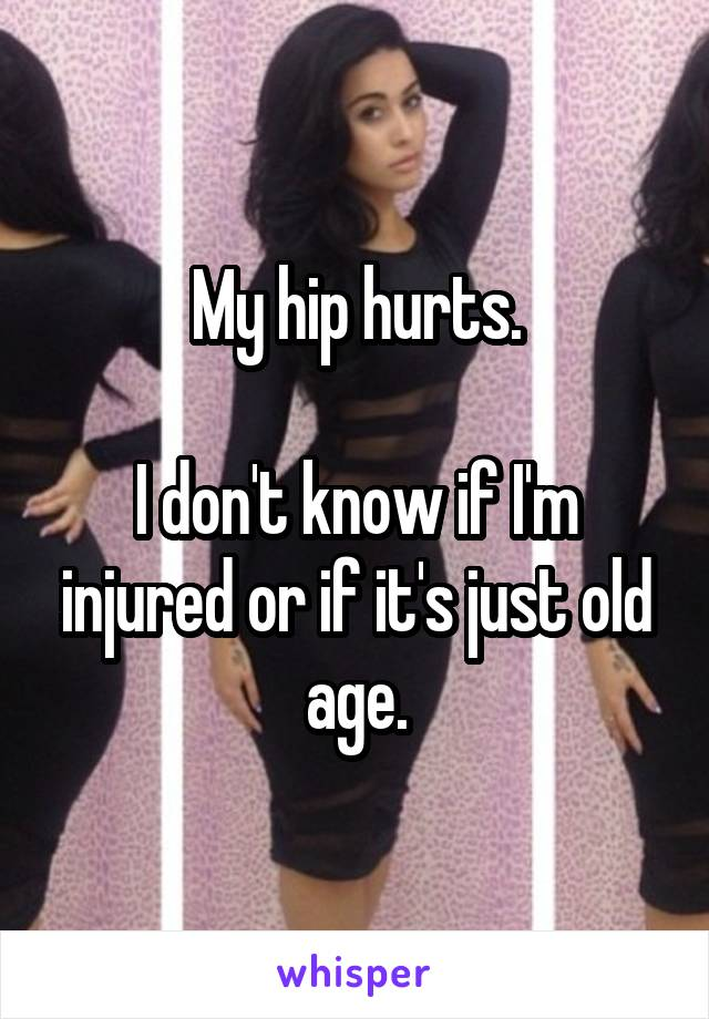 My hip hurts.  I don't know if I'm injured or if it's just old age.