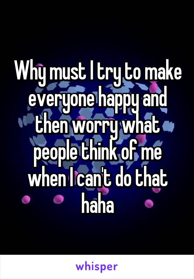 Why must I try to make everyone happy and then worry what people think of me when I can't do that haha