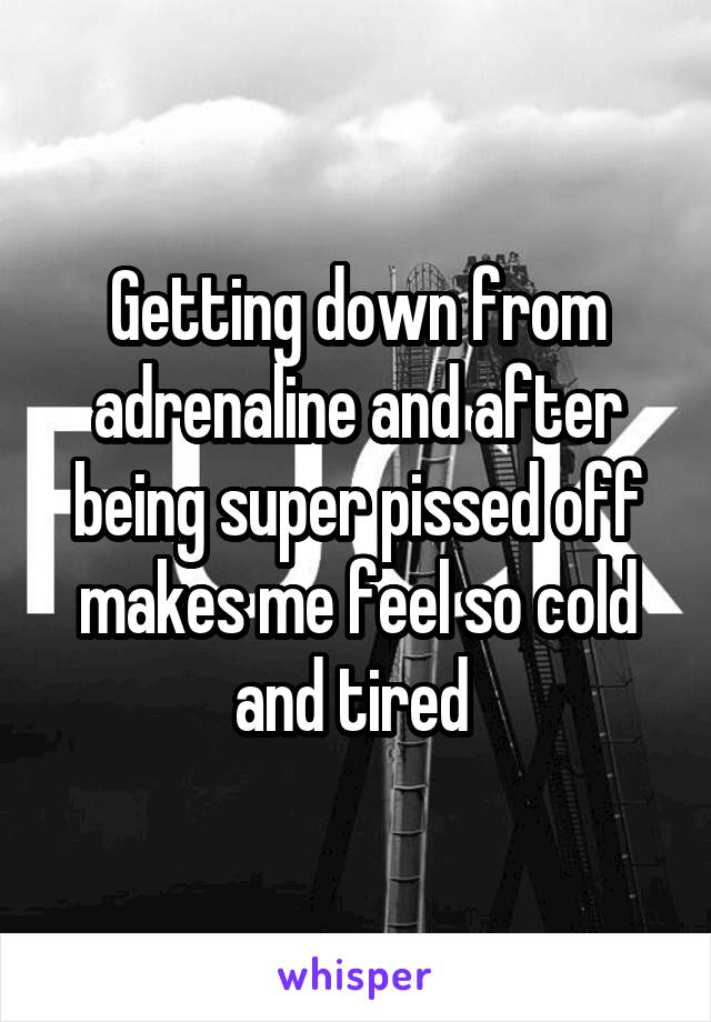 Getting down from adrenaline and after being super pissed off makes me feel so cold and tired