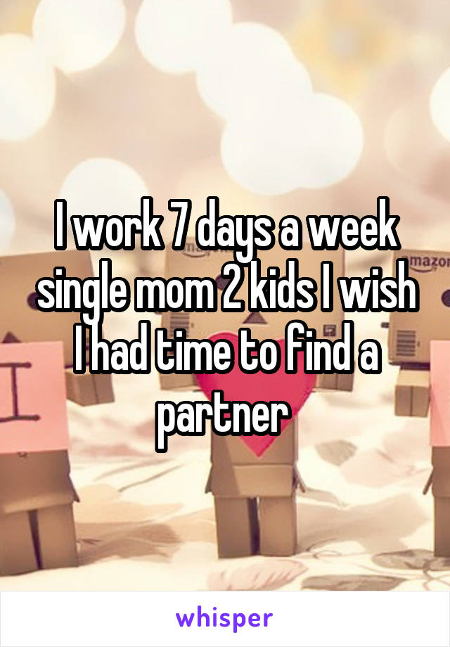I work 7 days a week single mom 2 kids I wish I had time to find a partner