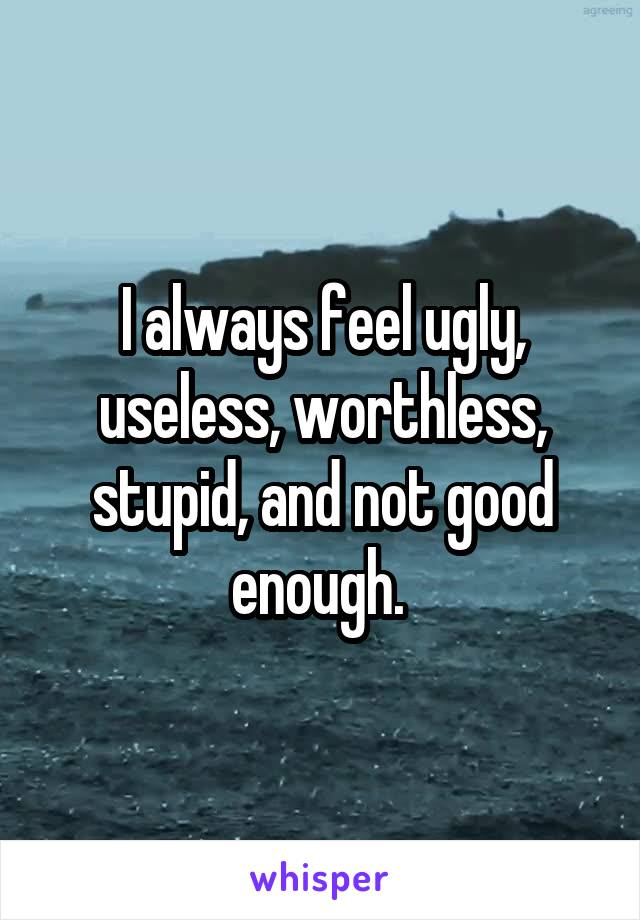 I always feel ugly, useless, worthless, stupid, and not good enough.