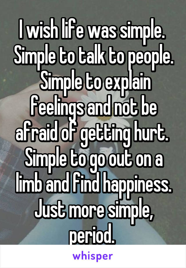 I wish life was simple.  Simple to talk to people.  Simple to explain feelings and not be afraid of getting hurt.  Simple to go out on a limb and find happiness. Just more simple, period.