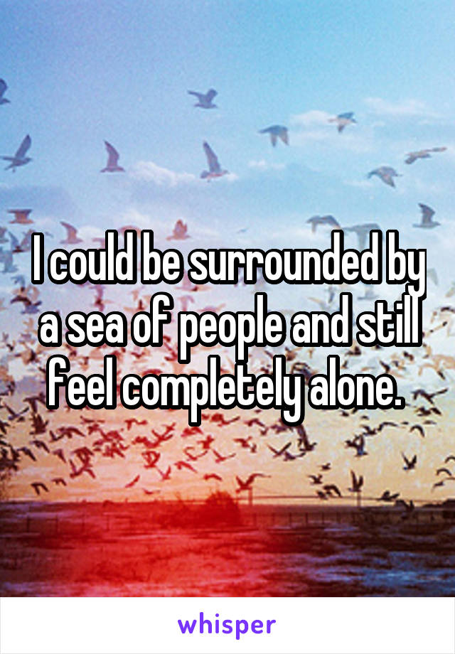 I could be surrounded by a sea of people and still feel completely alone.