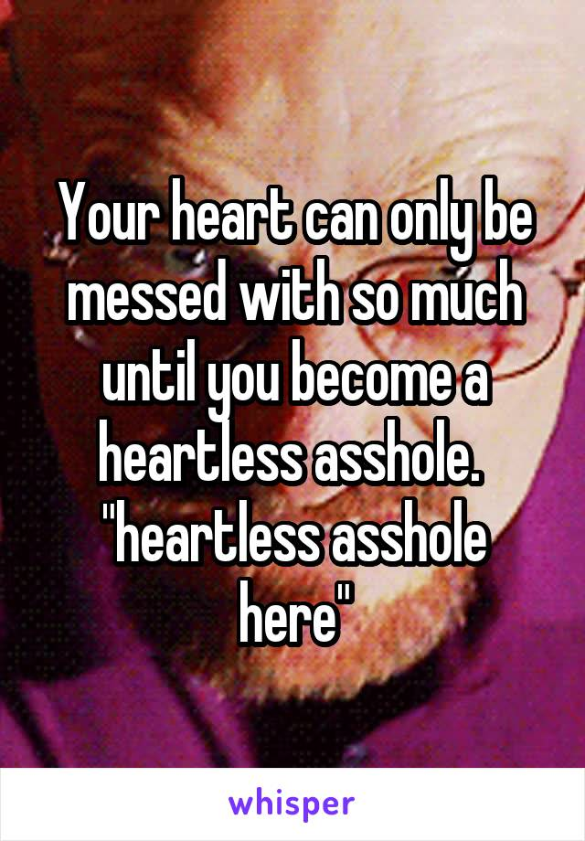 "Your heart can only be messed with so much until you become a heartless asshole.  ""heartless asshole here"""