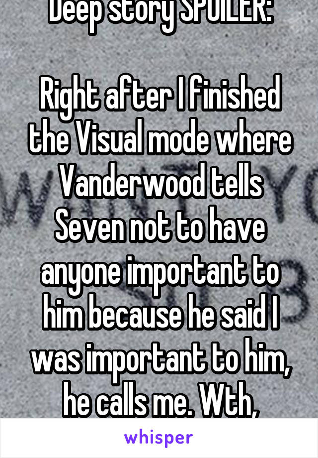 Deep story SPOILER:  Right after I finished the Visual mode where Vanderwood tells Seven not to have anyone important to him because he said I was important to him, he calls me. Wth, Seven?