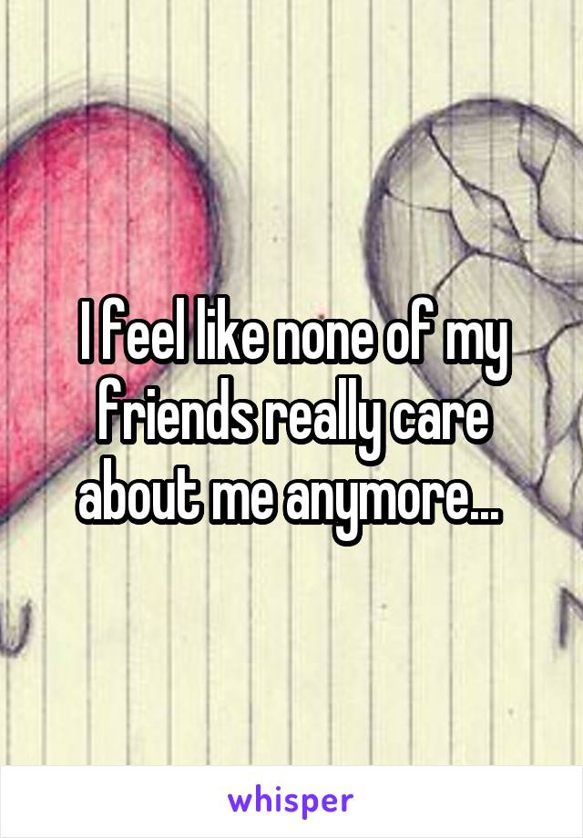 I feel like none of my friends really care about me anymore...