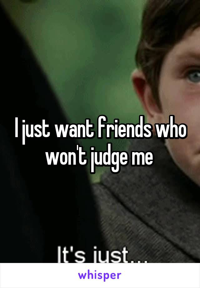 I just want friends who won't judge me