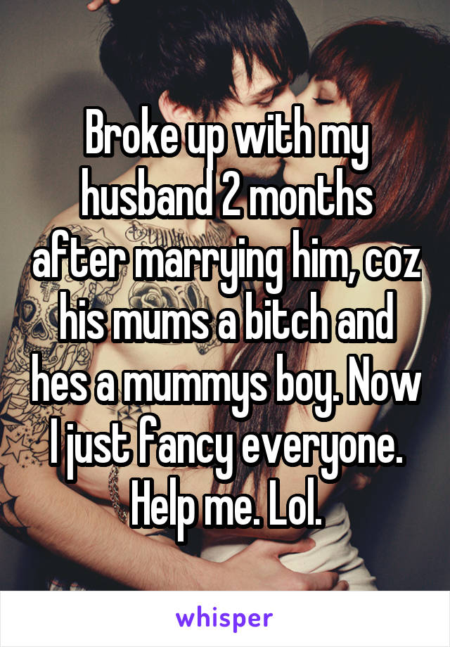Broke up with my husband 2 months after marrying him, coz his mums a bitch and hes a mummys boy. Now I just fancy everyone. Help me. Lol.