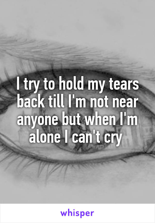 I try to hold my tears back till I'm not near anyone but when I'm alone I can't cry