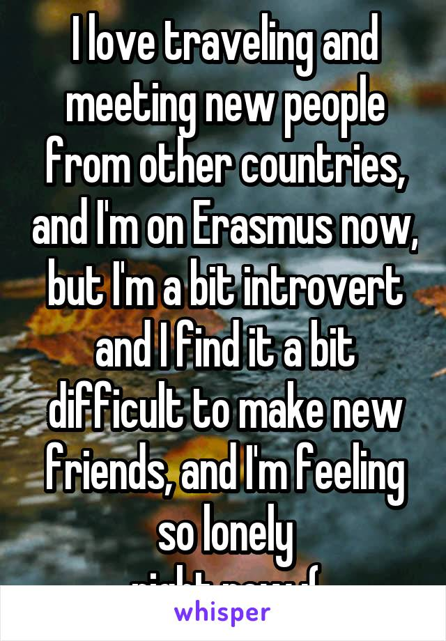 I love traveling and meeting new people from other countries, and I'm on Erasmus now, but I'm a bit introvert and I find it a bit difficult to make new friends, and I'm feeling so lonely right now :(