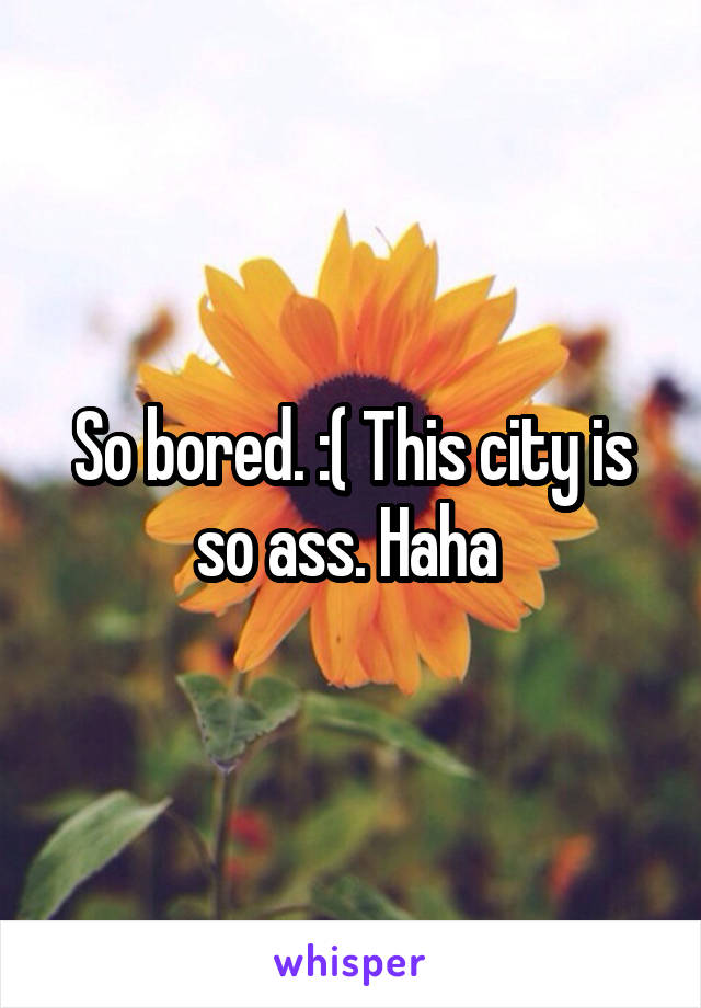 So bored. :( This city is so ass. Haha