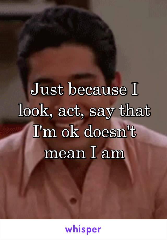 Just because I look, act, say that I'm ok doesn't mean I am