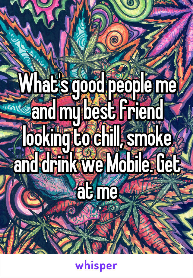 What's good people me and my best friend looking to chill, smoke and drink we Mobile. Get at me