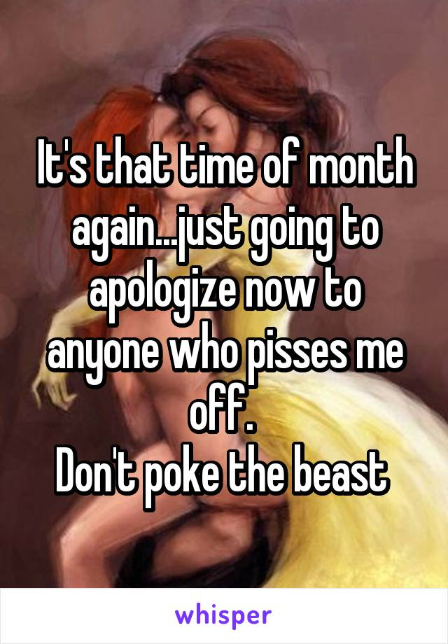 It's that time of month again...just going to apologize now to anyone who pisses me off.  Don't poke the beast
