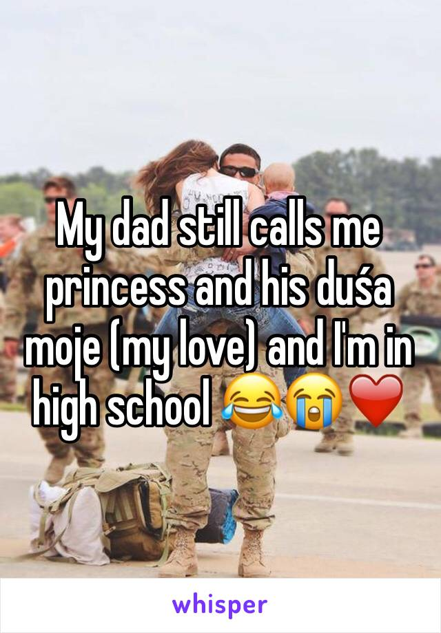 My dad still calls me princess and his duśa moje (my love) and I'm in high school 😂😭❤️