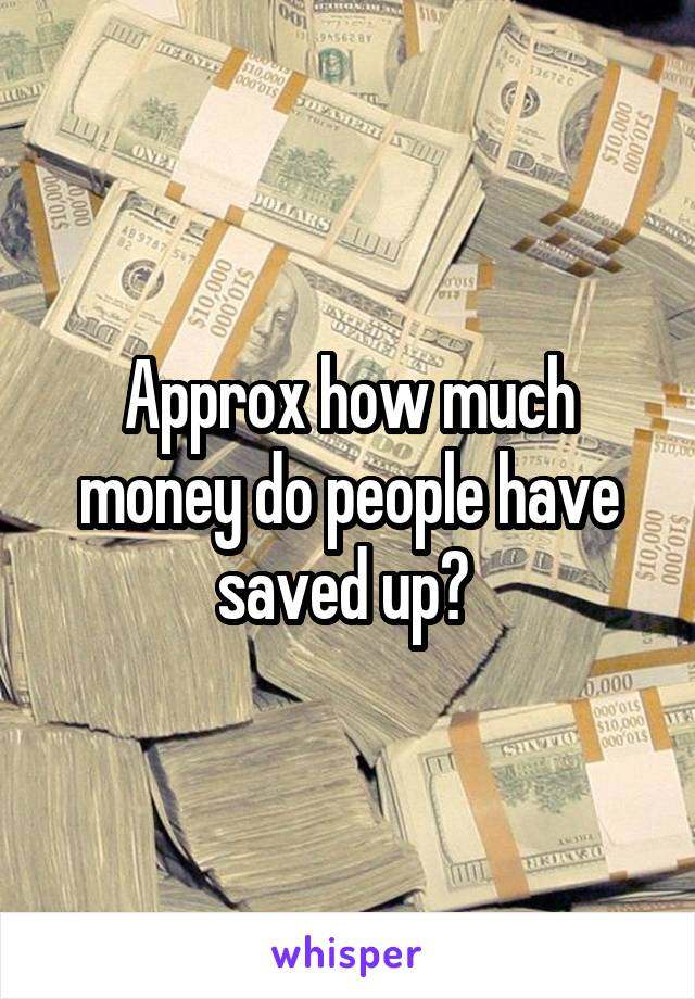 Approx how much money do people have saved up?