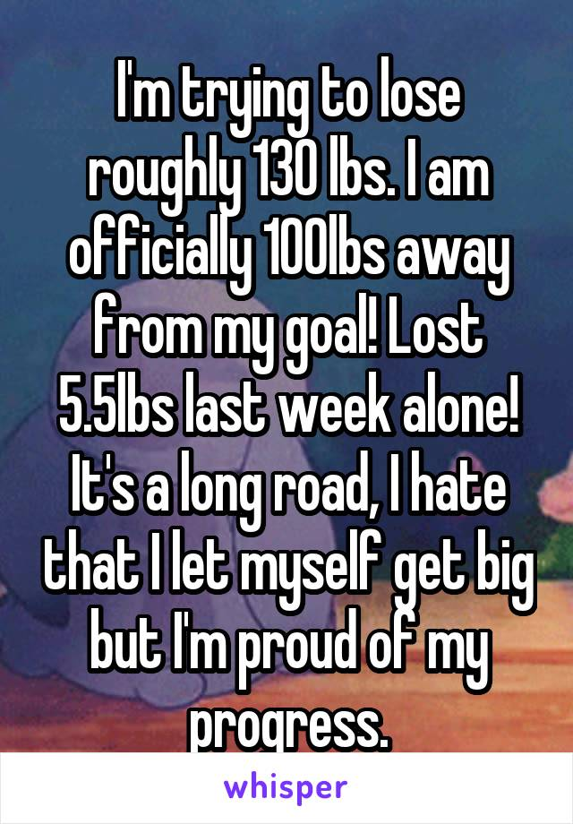 I'm trying to lose roughly 130 lbs. I am officially 100lbs away from my goal! Lost 5.5lbs last week alone! It's a long road, I hate that I let myself get big but I'm proud of my progress.