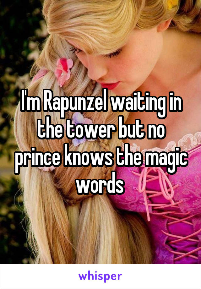 I'm Rapunzel waiting in the tower but no prince knows the magic words