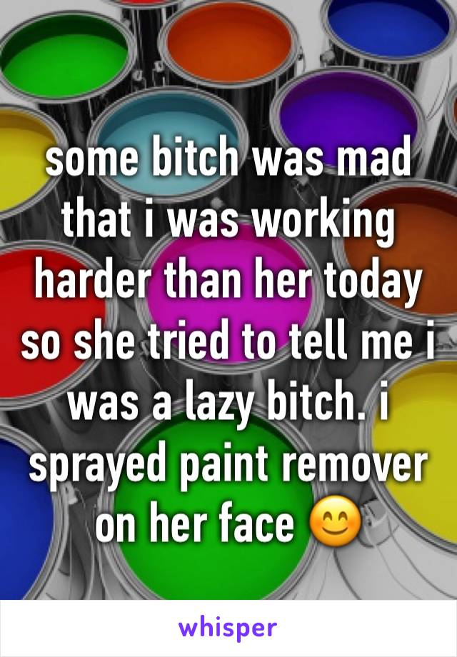 some bitch was mad that i was working harder than her today so she tried to tell me i was a lazy bitch. i sprayed paint remover on her face 😊
