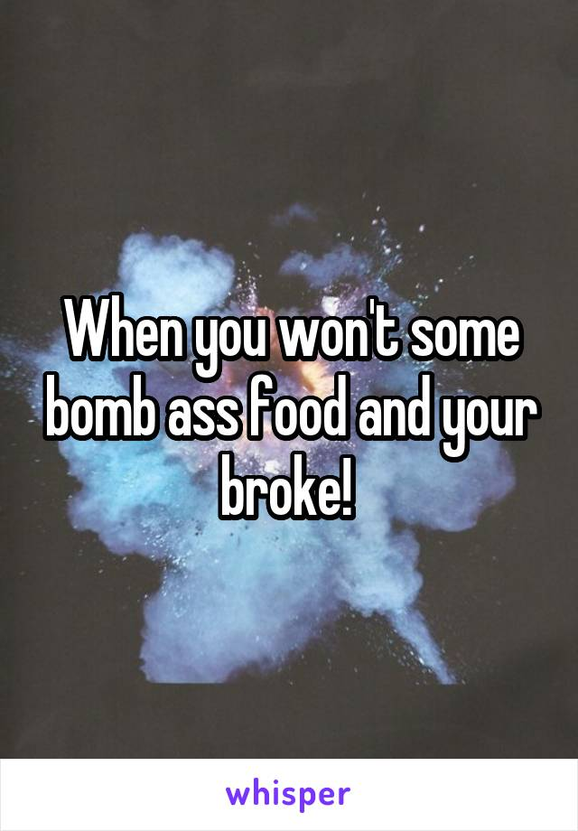 When you won't some bomb ass food and your broke!
