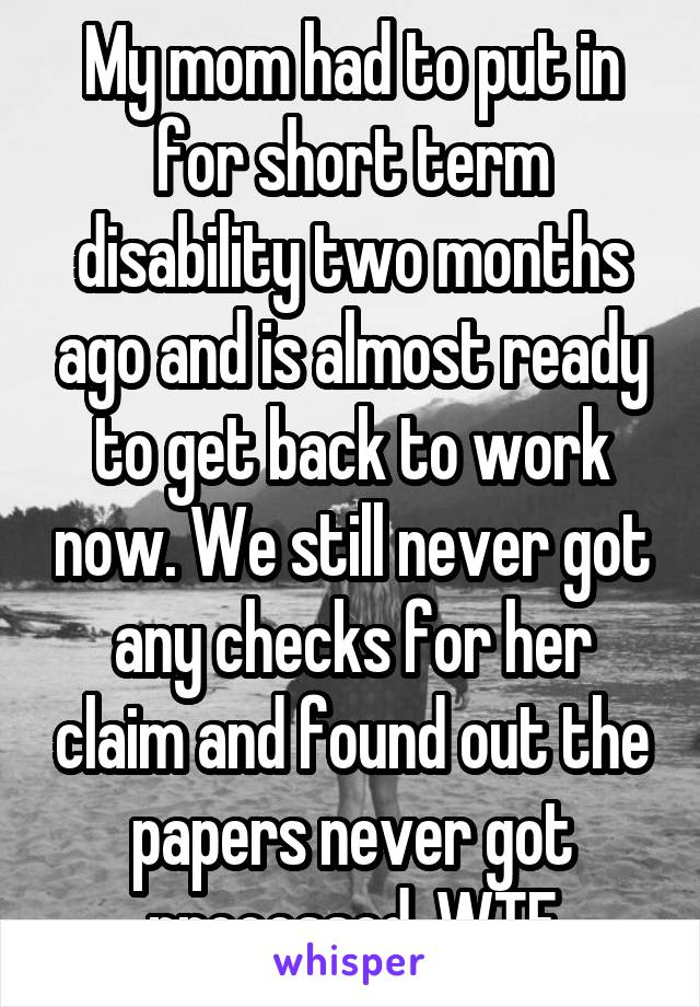 My mom had to put in for short term disability two months ago and is almost ready to get back to work now. We still never got any checks for her claim and found out the papers never got processed. WTF