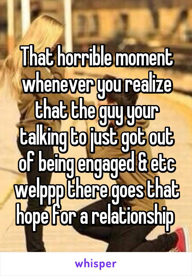 That horrible moment whenever you realize that the guy your talking to just got out of being engaged & etc welppp there goes that hope for a relationship