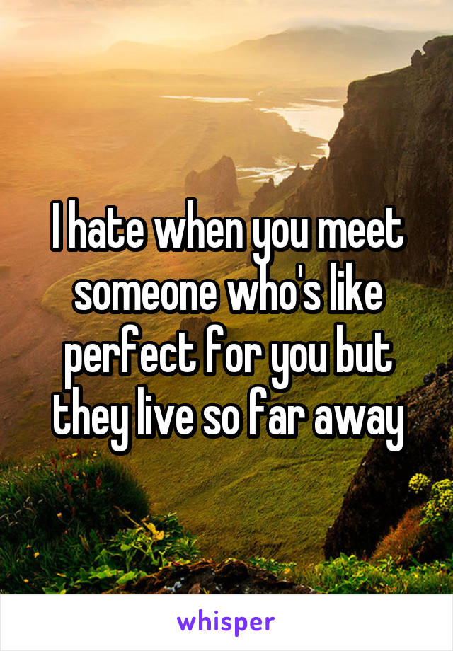 I hate when you meet someone who's like perfect for you but they live so far away